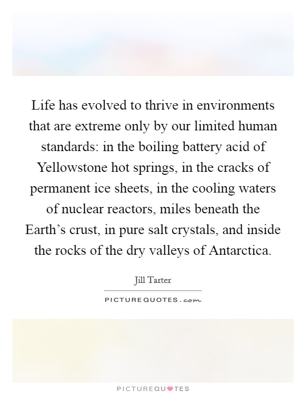 Life has evolved to thrive in environments that are extreme only by our limited human standards: in the boiling battery acid of Yellowstone hot springs, in the cracks of permanent ice sheets, in the cooling waters of nuclear reactors, miles beneath the Earth's crust, in pure salt crystals, and inside the rocks of the dry valleys of Antarctica Picture Quote #1