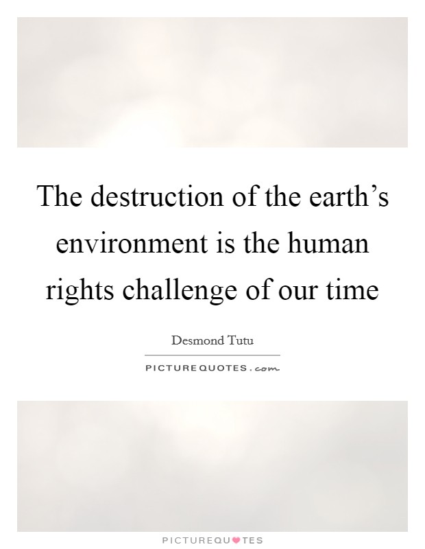 The destruction of the earth's environment is the human rights challenge of our time Picture Quote #1