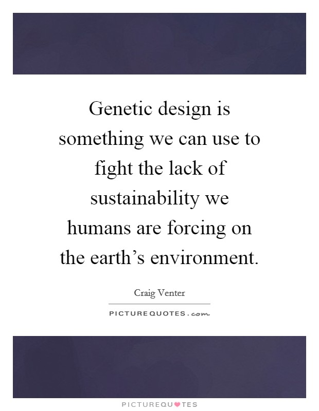 Genetic design is something we can use to fight the lack of sustainability we humans are forcing on the earth's environment Picture Quote #1