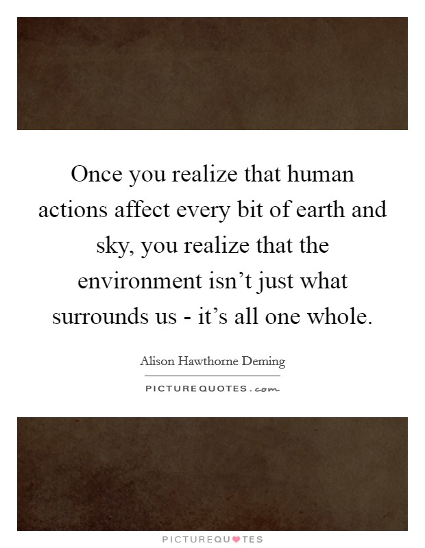 Once you realize that human actions affect every bit of earth and sky, you realize that the environment isn't just what surrounds us - it's all one whole Picture Quote #1