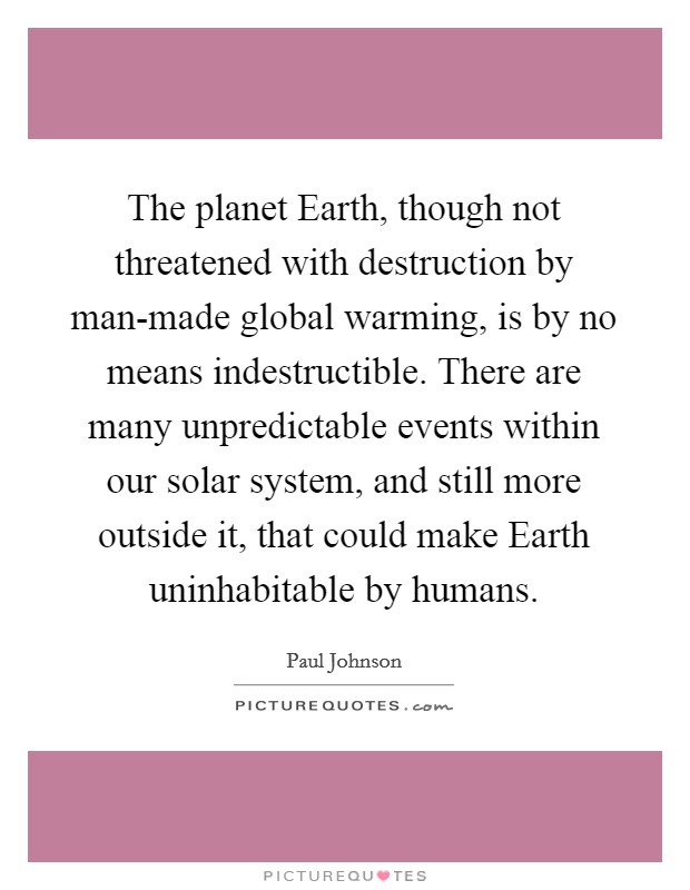The planet Earth, though not threatened with destruction by man-made global warming, is by no means indestructible. There are many unpredictable events within our solar system, and still more outside it, that could make Earth uninhabitable by humans. Picture Quote #1