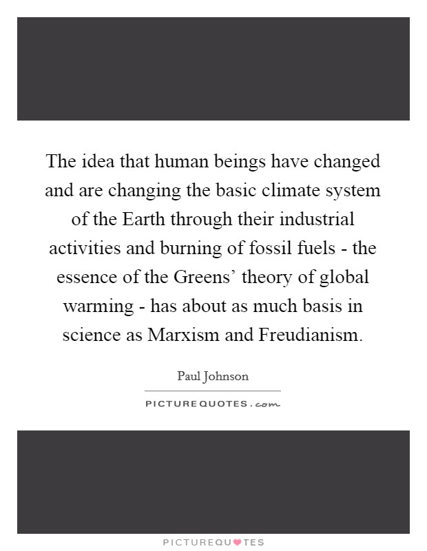 The idea that human beings have changed and are changing the basic climate system of the Earth through their industrial activities and burning of fossil fuels - the essence of the Greens' theory of global warming - has about as much basis in science as Marxism and Freudianism. Picture Quote #1