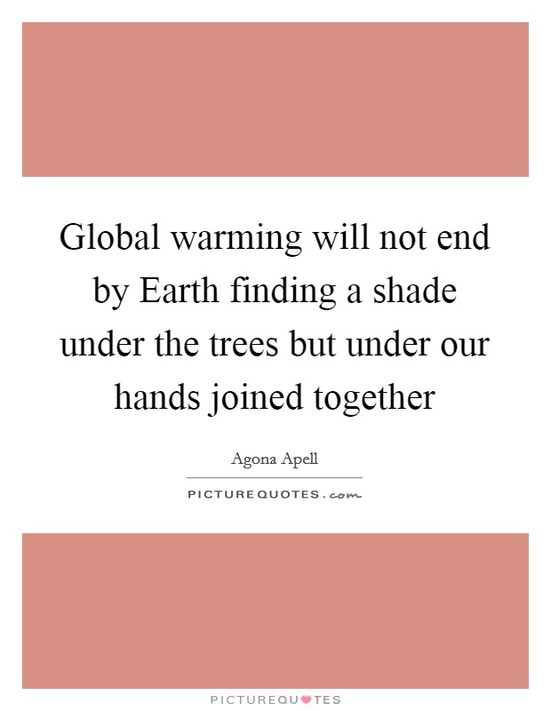 Global warming will not end by Earth finding a shade under the trees but under our hands joined together Picture Quote #1