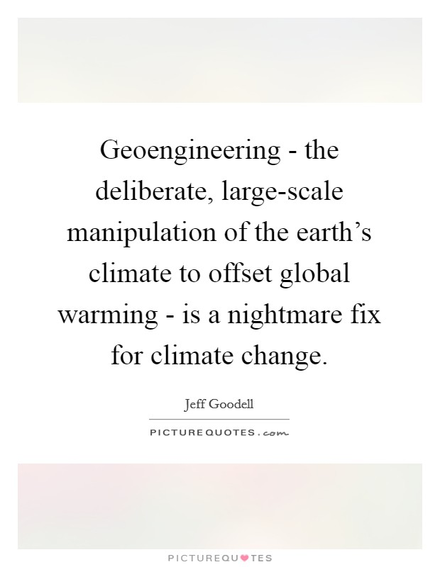 Geoengineering - the deliberate, large-scale manipulation of the earth's climate to offset global warming - is a nightmare fix for climate change Picture Quote #1
