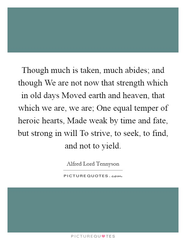 Though much is taken, much abides; and though We are not now that strength which in old days Moved earth and heaven, that which we are, we are; One equal temper of heroic hearts, Made weak by time and fate, but strong in will To strive, to seek, to find, and not to yield Picture Quote #1