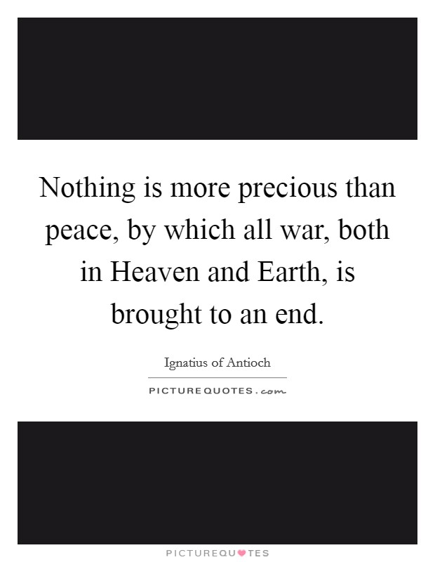 Nothing is more precious than peace, by which all war, both in Heaven and Earth, is brought to an end Picture Quote #1