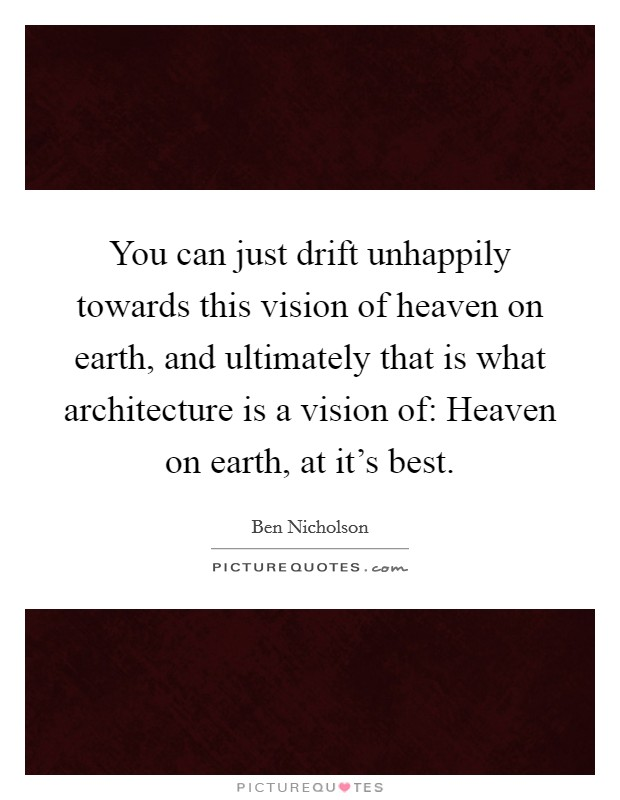You can just drift unhappily towards this vision of heaven on earth, and ultimately that is what architecture is a vision of: Heaven on earth, at it's best Picture Quote #1