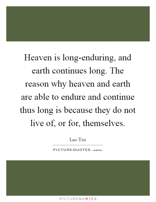 Heaven is long-enduring, and earth continues long. The reason why heaven and earth are able to endure and continue thus long is because they do not live of, or for, themselves Picture Quote #1