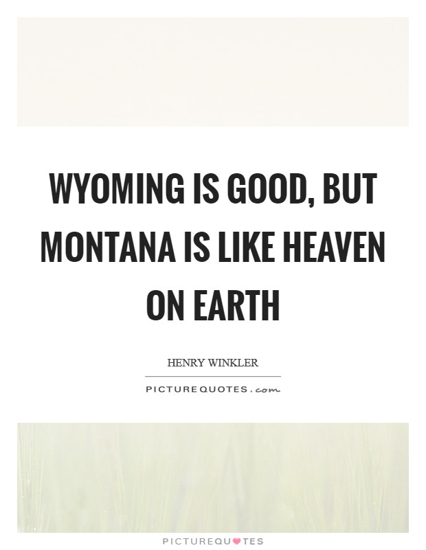 Wyoming is good, but Montana is like heaven on earth Picture Quote #1