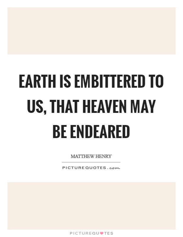 Earth is embittered to us, that heaven may be endeared Picture Quote #1
