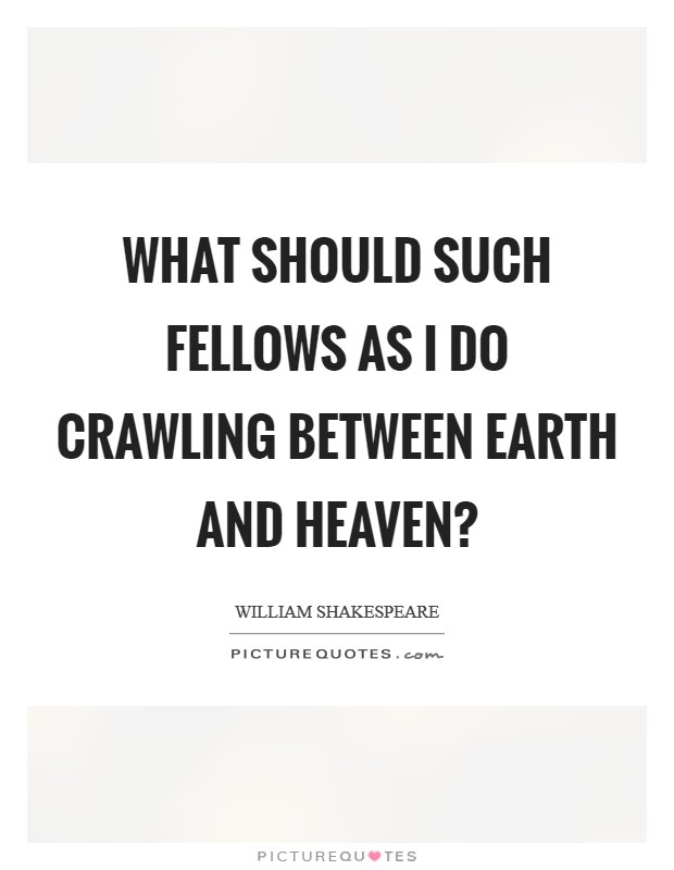 What should such fellows as I do crawling between earth and heaven? Picture Quote #1