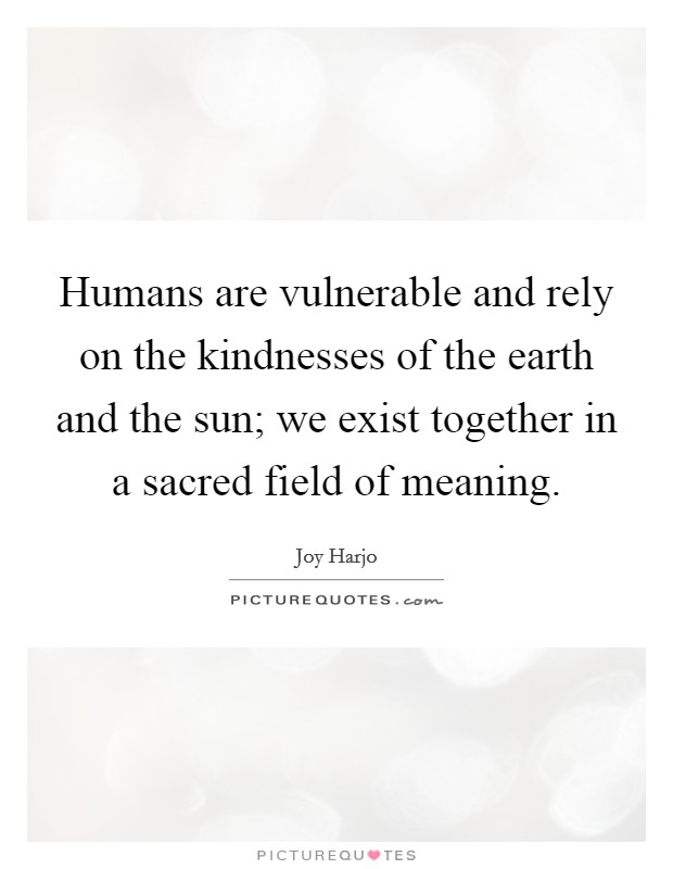 Humans are vulnerable and rely on the kindnesses of the earth and the sun; we exist together in a sacred field of meaning Picture Quote #1
