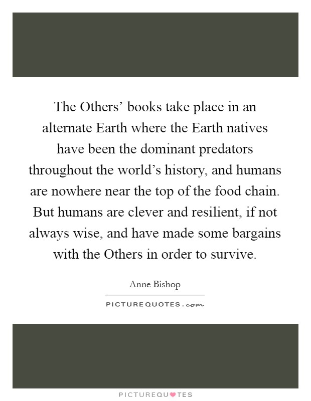 The Others' books take place in an alternate Earth where the Earth natives have been the dominant predators throughout the world's history, and humans are nowhere near the top of the food chain. But humans are clever and resilient, if not always wise, and have made some bargains with the Others in order to survive Picture Quote #1