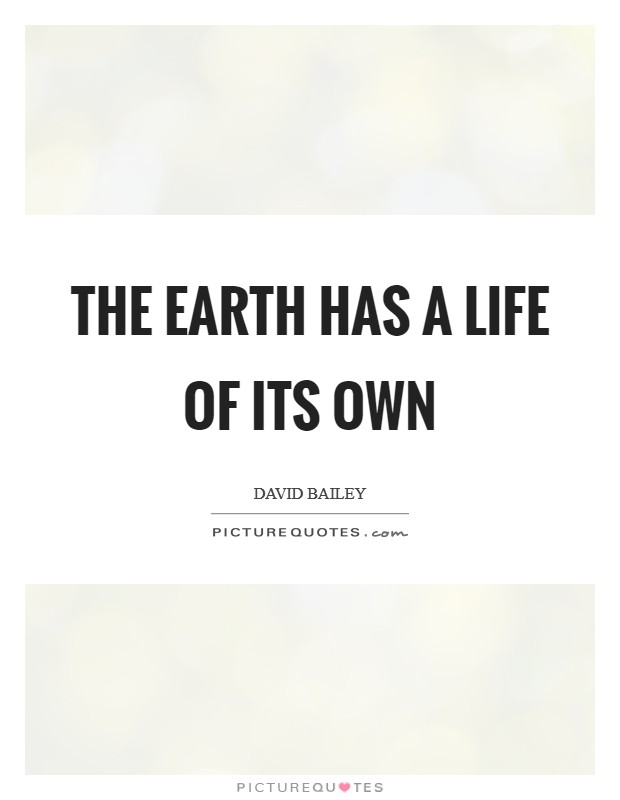 The earth has a life of its own Picture Quote #1