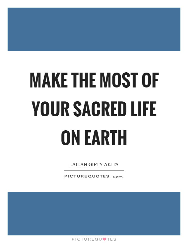Make the most of your sacred life on earth Picture Quote #1