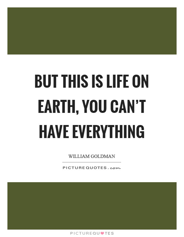 But this is life on earth, you can't have everything Picture Quote #1