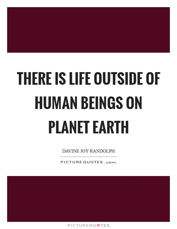 There is life outside of human beings on planet Earth Picture Quote #1
