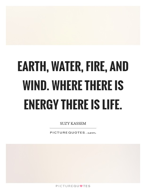 Earth, water, fire, and wind. Where there is energy there is life Picture Quote #1