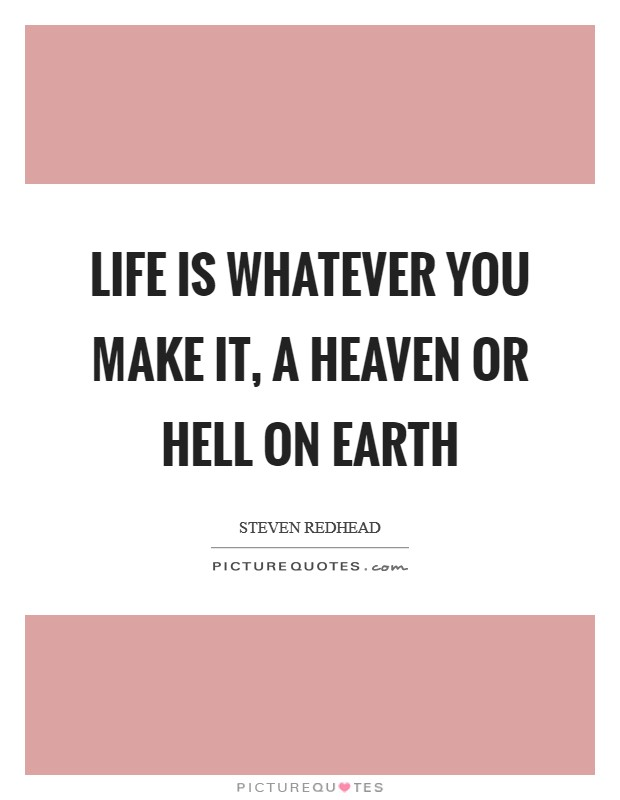 Life is whatever you make it, a heaven or hell on earth Picture Quote #1