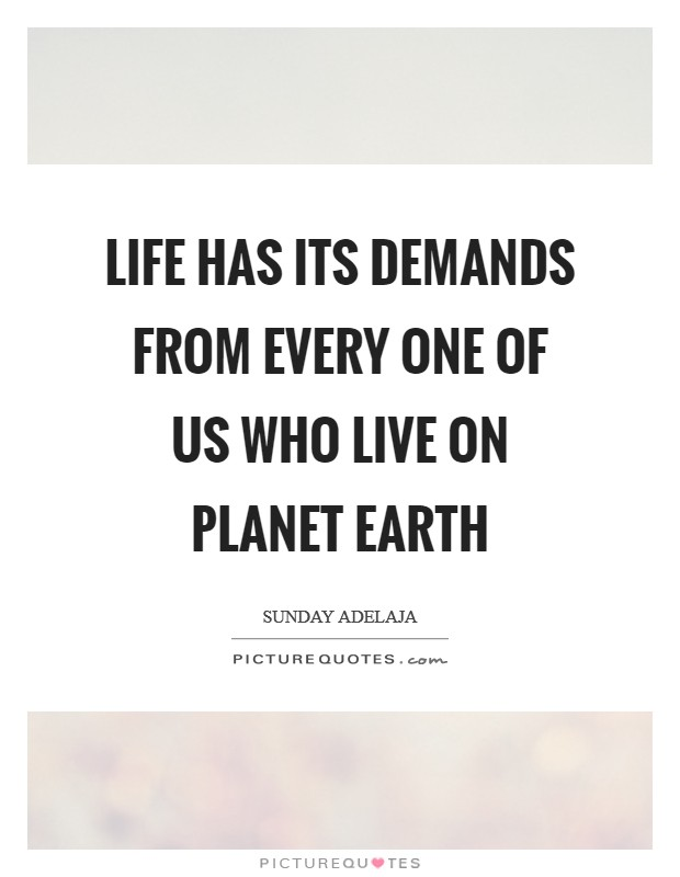 Life has its demands from every one of us who live on planet earth Picture Quote #1