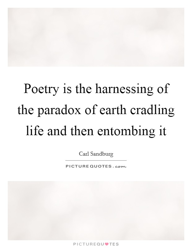 Poetry is the harnessing of the paradox of earth cradling life and then entombing it Picture Quote #1