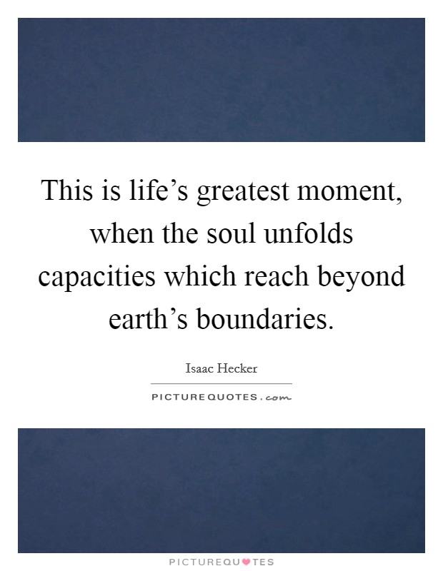This is life's greatest moment, when the soul unfolds capacities which reach beyond earth's boundaries Picture Quote #1