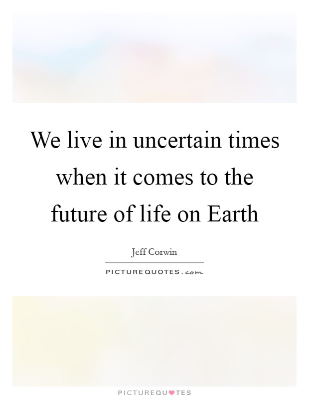 We live in uncertain times when it comes to the future of life on Earth Picture Quote #1