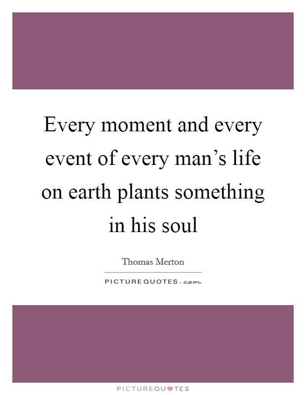 Every moment and every event of every man's life on earth plants something in his soul Picture Quote #1