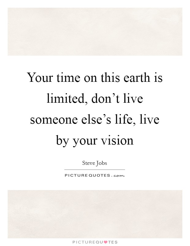 Your time on this earth is limited, don't live someone else's life, live by your vision Picture Quote #1