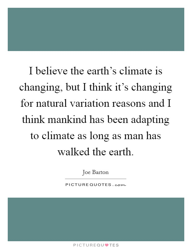 I believe the earth's climate is changing, but I think it's changing for natural variation reasons and I think mankind has been adapting to climate as long as man has walked the earth Picture Quote #1