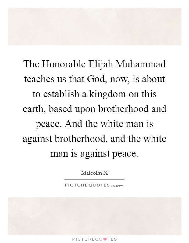 The Honorable Elijah Muhammad teaches us that God, now, is about to establish a kingdom on this earth, based upon brotherhood and peace. And the white man is against brotherhood, and the white man is against peace Picture Quote #1