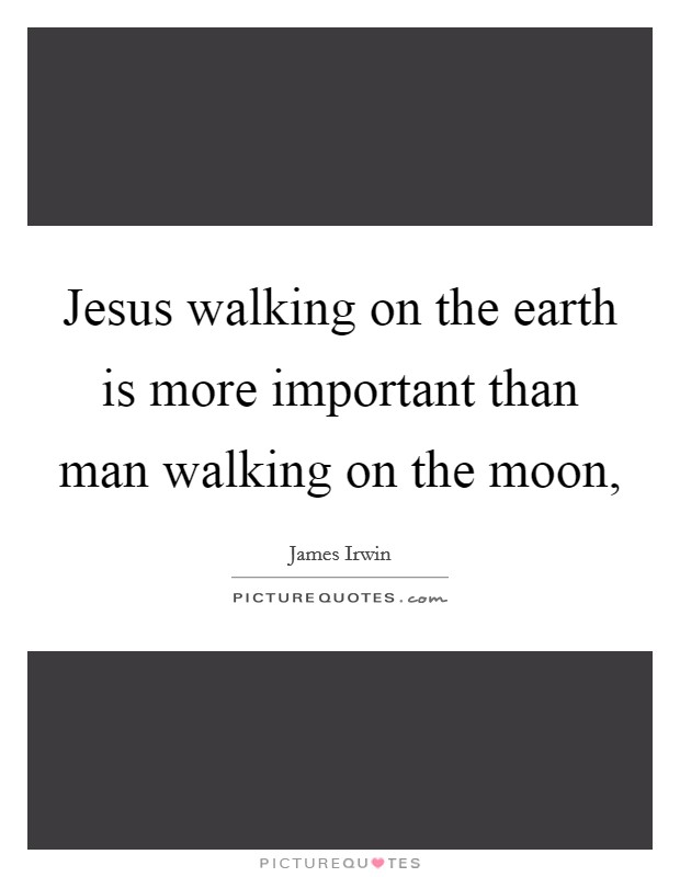 Jesus walking on the earth is more important than man ...