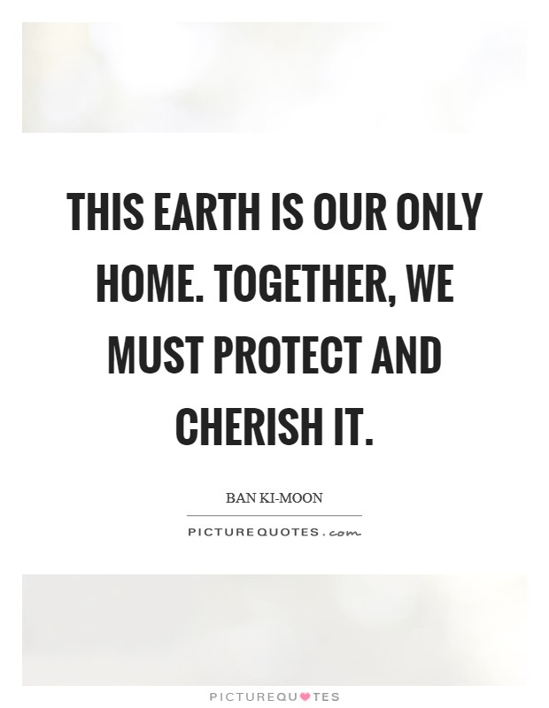 This Earth is our only home. Together, we must protect and cherish it. Picture Quote #1