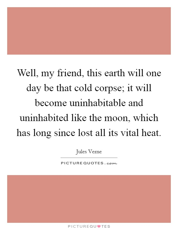 Well, my friend, this earth will one day be that cold corpse; it will become uninhabitable and uninhabited like the moon, which has long since lost all its vital heat Picture Quote #1