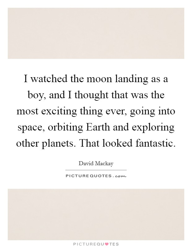 I watched the moon landing as a boy, and I thought that was the most exciting thing ever, going into space, orbiting Earth and exploring other planets. That looked fantastic Picture Quote #1