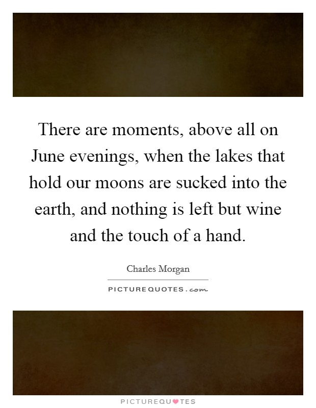 There are moments, above all on June evenings, when the lakes that hold our moons are sucked into the earth, and nothing is left but wine and the touch of a hand Picture Quote #1