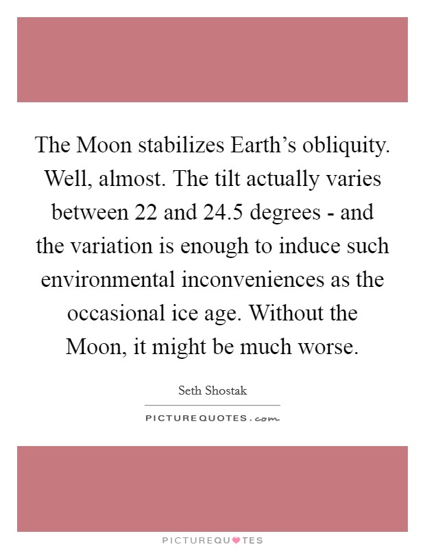 The Moon stabilizes Earth's obliquity. Well, almost. The tilt actually varies between 22 and 24.5 degrees - and the variation is enough to induce such environmental inconveniences as the occasional ice age. Without the Moon, it might be much worse Picture Quote #1