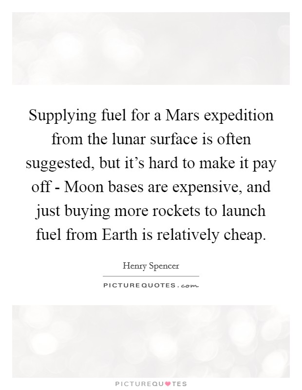 Supplying fuel for a Mars expedition from the lunar surface is often suggested, but it's hard to make it pay off - Moon bases are expensive, and just buying more rockets to launch fuel from Earth is relatively cheap. Picture Quote #1