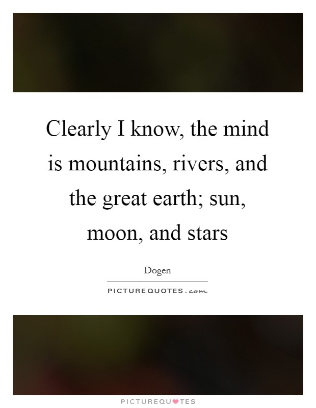 Clearly I know, the mind is mountains, rivers, and the great earth; sun, moon, and stars Picture Quote #1