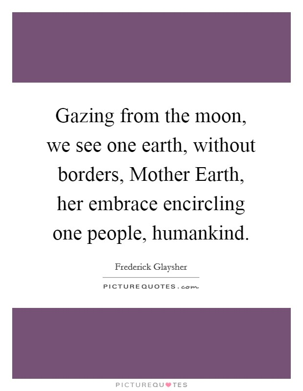 Gazing from the moon, we see one earth, without borders, Mother Earth, her embrace encircling one people, humankind Picture Quote #1