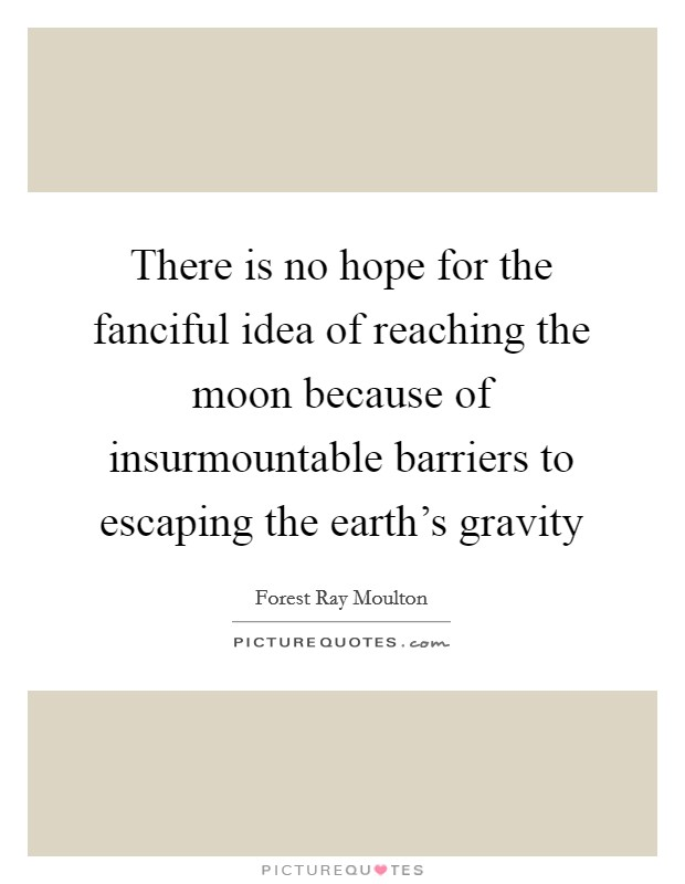 There is no hope for the fanciful idea of reaching the moon because of insurmountable barriers to escaping the earth's gravity Picture Quote #1