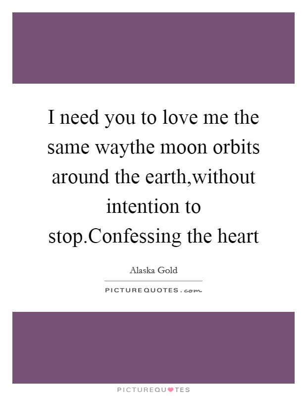 I need you to love me the same waythe moon orbits around the earth,without intention to stop.Confessing the heart Picture Quote #1