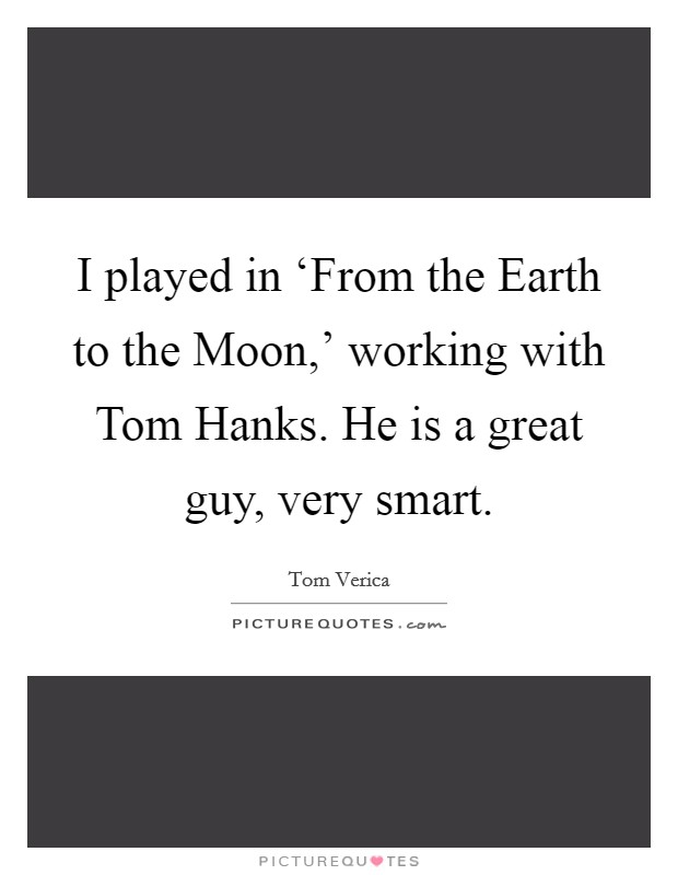 I played in 'From the Earth to the Moon,' working with Tom Hanks. He is a great guy, very smart Picture Quote #1