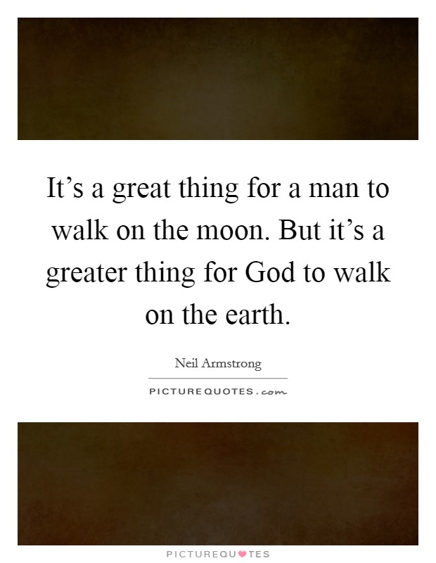It's a great thing for a man to walk on the moon. But it's a greater thing for God to walk on the earth Picture Quote #1