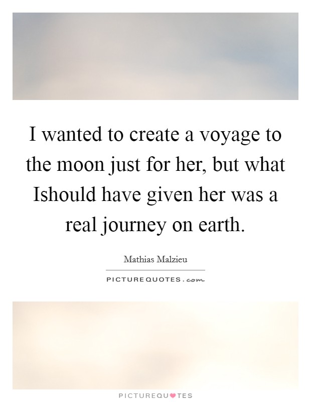I wanted to create a voyage to the moon just for her, but what Ishould have given her was a real journey on earth Picture Quote #1