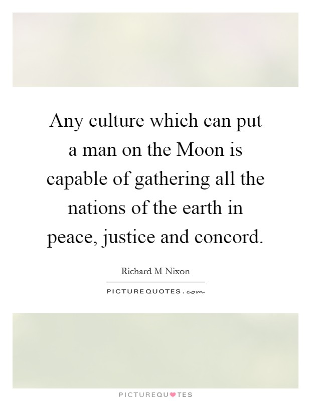 Any culture which can put a man on the Moon is capable of gathering all the nations of the earth in peace, justice and concord Picture Quote #1