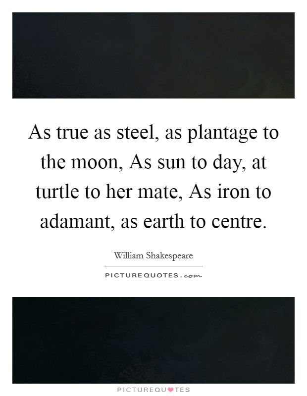 As true as steel, as plantage to the moon, As sun to day, at turtle to her mate, As iron to adamant, as earth to centre. Picture Quote #1