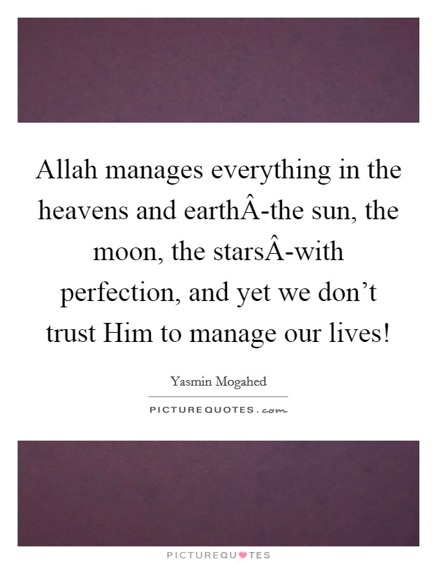 Allah manages everything in the heavens and earthÂ-the sun, the moon, the starsÂ-with perfection, and yet we don't trust Him to manage our lives! Picture Quote #1