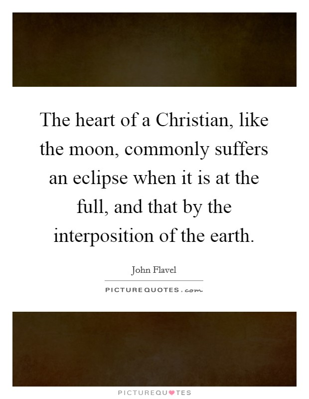 The heart of a Christian, like the moon, commonly suffers an eclipse when it is at the full, and that by the interposition of the earth Picture Quote #1