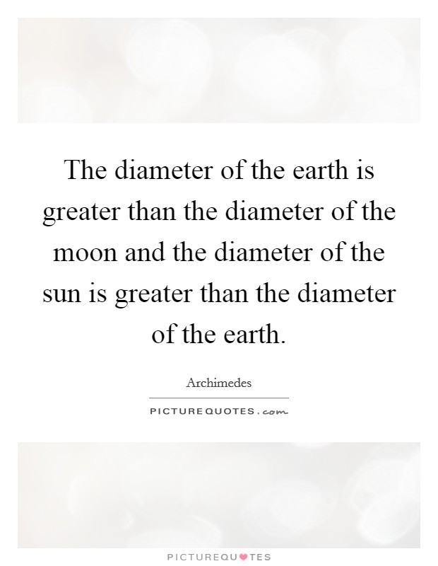 The diameter of the earth is greater than the diameter of the moon and the diameter of the sun is greater than the diameter of the earth Picture Quote #1